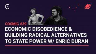Cosmic # 39 – Desobediència econòmica i construcció d'alternatives radicals al poder de l'Estat- amb Enric Duran